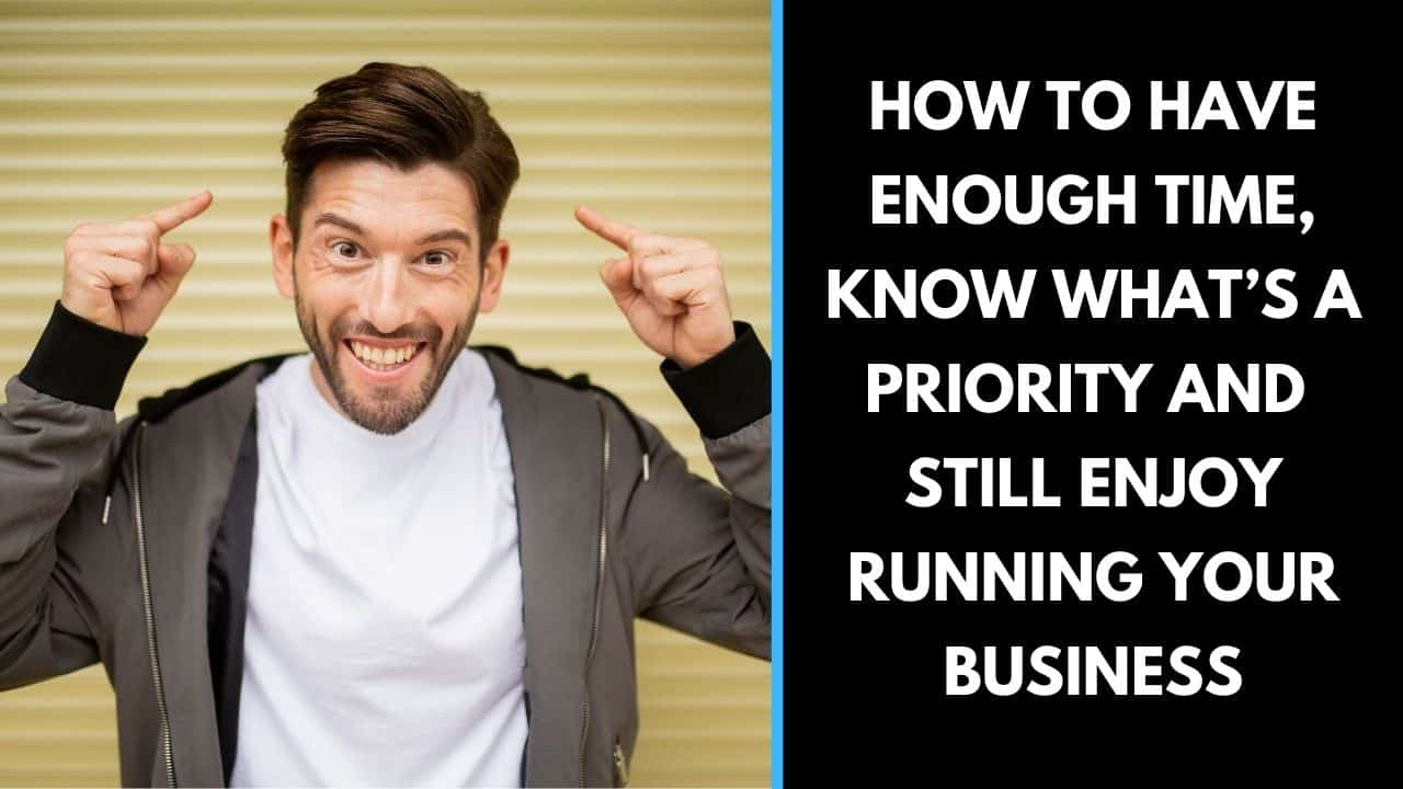 How to have enough time, know what's a priority and still enjoy running your business