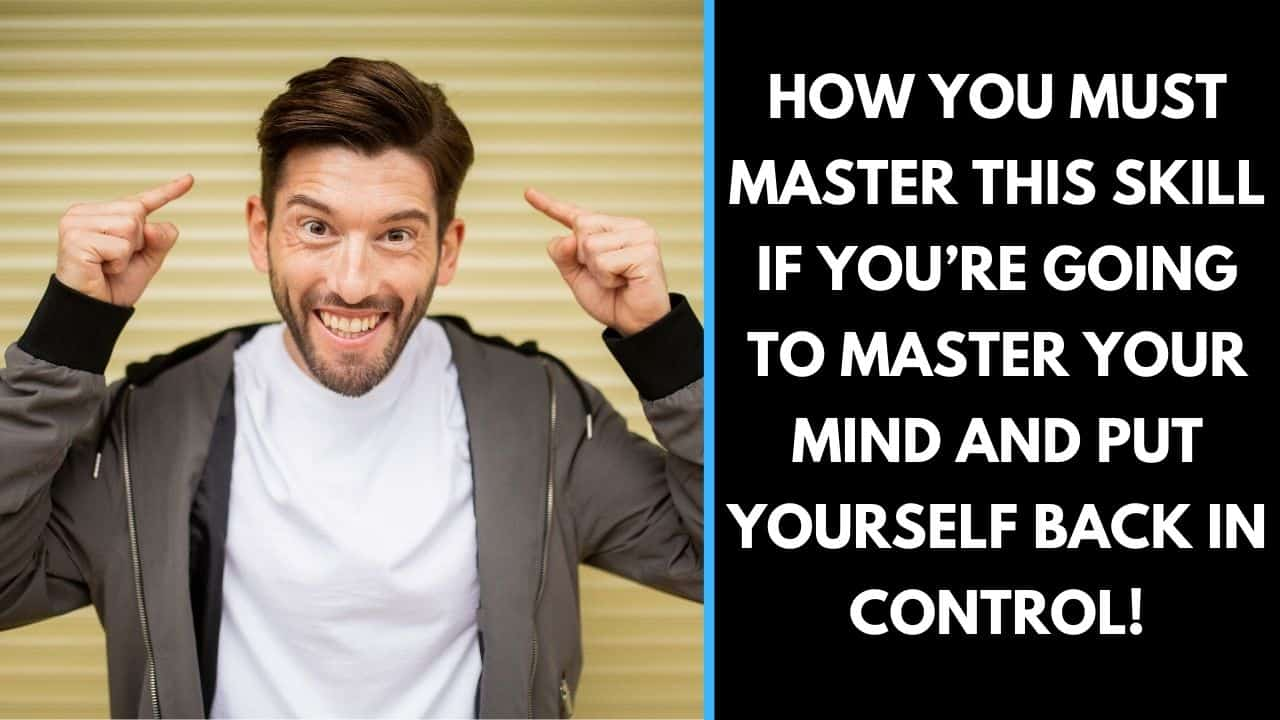 How you must master this skill if you're going to master your mind and put yourself back in control!