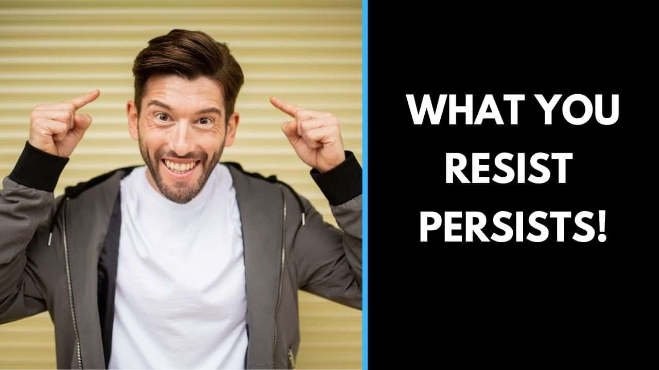 What you resist persists!