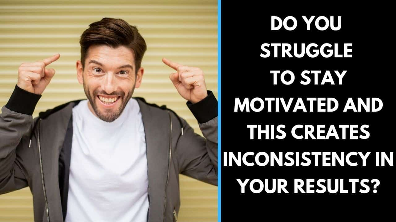 Do you struggle to stay motivated and this creates inconsistency in your results?