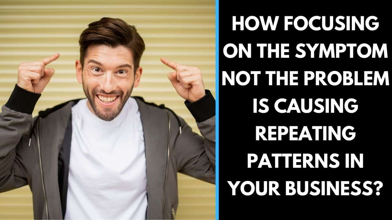 How focusing on the symptom not the problem is causing repeating patterns in your business?