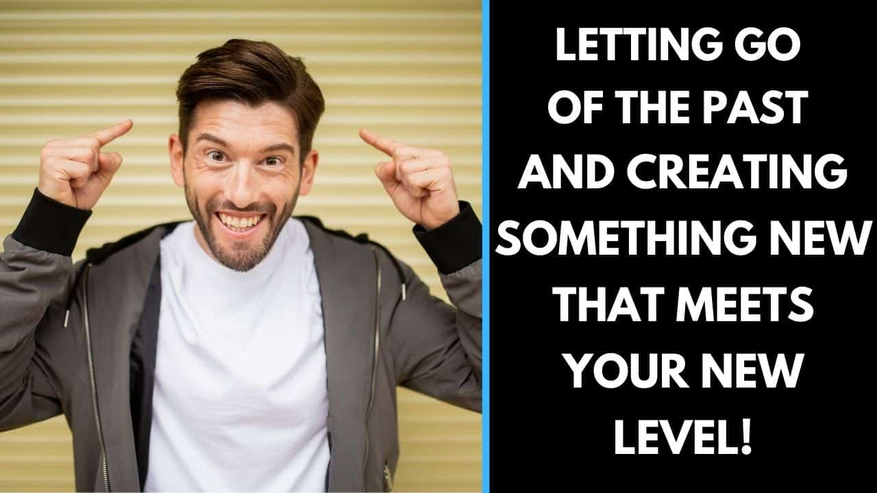 Letting go of the past and creating something new that meets your new level!