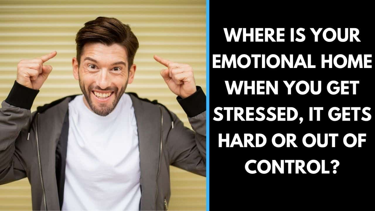 Where is your emotional home when you get stressed, it gets hard or out of control?